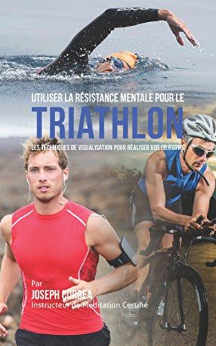 Utiliser la Résistance Mentale pour le Triathlon: Les Techniques de Visualisation pour Réaliser vos Objectifs Descargar Epub
