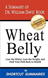 Wheat Belly: A Summary of Dr. William Davis' Book Lose the Wheat, Lose the Weight and Find Your Path Back to Health