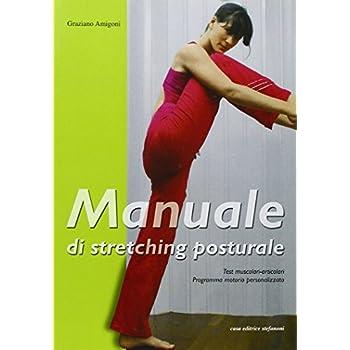 Manuale Di Stretching Posturale. Test Muscolari, Articolari, Programma Motorio Personalizzato