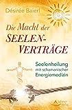 Die Macht der Seelenverträge: Seelenheilung mit schamanischer Energiemedizin - Désirée Baierl