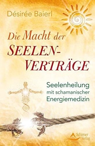 Die Macht der Seelenverträge: Seelenheilung mit schamanischer Energiemedizin