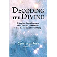 Decoding the Divine: Quantum Consciousness and Cosmic Connections within the Matrix of Everything by Generessa Rose (2009-08-12)