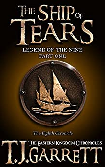 The Ship of Tears: (The Legend of the Nine: Part One) (The Eastern Kingdom Chronicles Book 8) by [Garrett, T.J.]