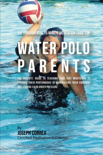 The Fundamental 15 Minute Meditation Guide for Water Polo Parents: The Parents' Guide to Teaching Your Kids Meditation to Enhance  Their Performance ... Emotions and Staying Calm  under Pressure por Joseph Correa (Certified Meditation Instructor)