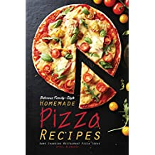 Delicious Family-Style Homemade Pizza Recipes: Game Changing Restaurant Pizza Ideas (English Edition)