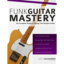 Funk Guitar Mastery: The Complete Guide to Playing Funk Rhythm Guitar.