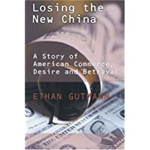 Losing the New China: A Story of American Commerce, Desire, and Betrayal by Ethan Gutmann (2004-05-01)