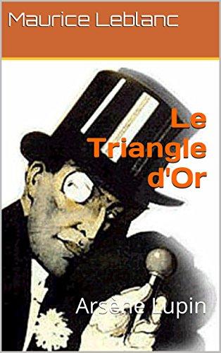 Le Triangle d'Or (Annoté) Biographie de l'auteur Maurice Leblanc: Arsène Lupin