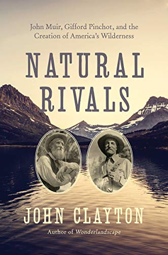 Natural Rivals: John Muir, Gifford Pinchot, and the Creation of America's Wilderness and Public Lands