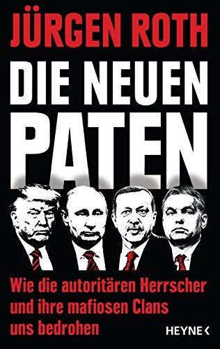 Die neuen Paten: Trump, Putin, Erdogan, Orbán & Co. - Wie die autoritären Herrscher und ihre mafiosen Clans uns bedrohen