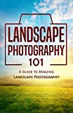 Landscape Photography 101: A Guide to Amazing Landscape Photography