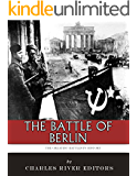 The Greatest Battles in History: The Battle of Berlin and the End of World War II in Europe
