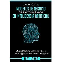 Creación de Modelos de Negocio de éxito basados en Inteligencia Artificial: Utiliza Machine Learning y Deep Learning para hacer crecer tu negocio (TENDENCIAS nº 1)