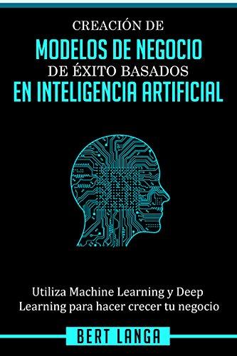 Creación de Modelos de Negocio de éxito basados en Inteligencia Artificial: Utiliza Machine Learning y Deep Learning para hacer crecer tu negocio