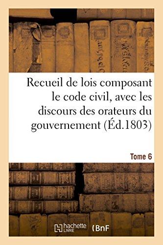 Recueil de lois composant le code civil, avec les discours des orateurs du gouvernement Tome 6