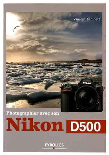 Photographier avec son Nikon D500 par Vincent Lambert