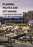 Planning, Politics and City-Making: A Case Study of King's Cross - Peter Bishop, Lesley Williams