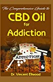 The Comprehensive Guide to CBD Oil for Addiction: All you need to know about Addiction, CBD Oil and How CBD Oil can help to relieve addicton!