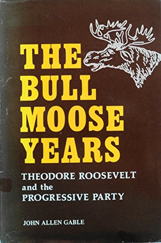 Bull Moose Years: Theodore Roosevelt and the Progressive Party (NATIONAL UNIVERSITY PUBLICATIONS) por John Allen Gable