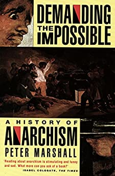 Demanding the Impossible: A History of Anarchism : Be Realistic! Demand the Impossible! by [Marshall, Peter]