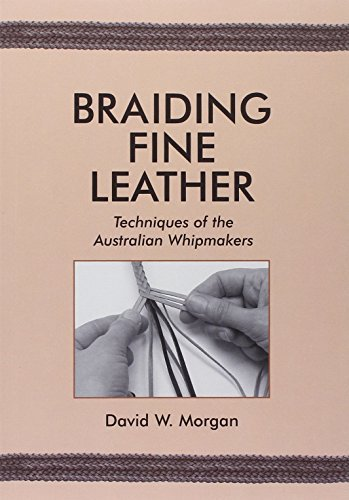 Braiding Fine Leather: Techniques of the Australian Whipmakers by David W Morgan (2003-03-01)