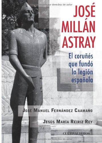 José Millan - Astray, el coruñés que fundó la Legión (Básica) por José Manuel Fernández Caamaño