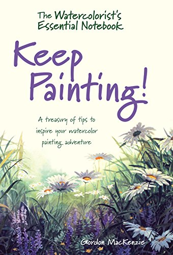 The Watercolorist's Essential Notebook - Keep Painting!: A Treasury of Tips to Inspire Your Watercolor Painting Adventure por Gordon MacKenzie