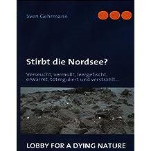 Stirbt die Nordsee?: Verseucht, vermüllt, leergefischt, erwärmt, totreguliert und verstrahlt...