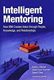 Intelligent Mentoring: How IBM Creates Value Through People, Knowledge, and Relationships: Innovative Mentoring for Orga