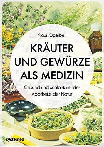 Kräuter und Gewürze als Medizin: Gesund und schlank mit der Apotheke der Natur -