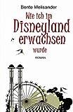 Wie ich im Disneyland erwachsen wurde: Roman - Bente Melisander