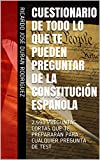 CUESTIONARIO DE TODO LO QUE TE PUEDEN PREGUNTAR DE LA CONSTITUCIÓN ESPAÑOLA : 2.590 PREGUNTAS CORTAS QUE TE PREPARARÁN PARA CUALQUIER PREGUNTA DE TEST