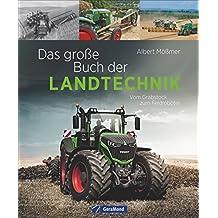 Landtechnik: Das große Buch der Landtechnik. Vom Grabstock bis zum Feldroboter. Die Helfer der Landwirtschaft: Saatmaschine, Traktor, Mähdrescher und Co. Technik der Landwirtschaft.