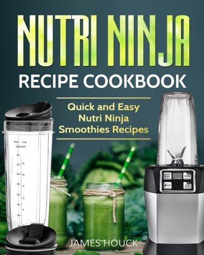 Nutri Ninja: Nutri Ninja Recipe Cookbook: Quick and Easy Nutri Ninja Smoothies Recipes