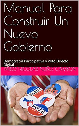 Manual Para Construir Un Nuevo Gobierno: Democracia Participativa y Voto Directo Digital