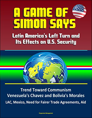 A Game of Simon Says: Latin America's Left Turn and Its Effects on U.S. Security - Trend Toward Communism, Venezuela's Chavez and Bolivia's Morales, LAC, ... Trade Agreements, Aid Descargar PDF Ahora