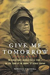 Give Me Tomorrow: The Korean War's Greatest Untold Story - the Epic Stand of the Marines of George Company