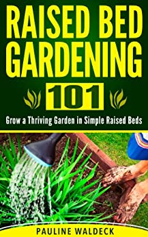 Raised Bed Gardening 101 Grow A Thriving Garden In Simple Raised Beds Gardening For Beginners
