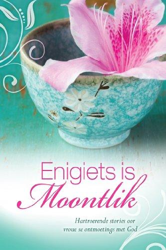 Enigiets is moontlik: Hartroerende stories oor vroue se ontmoeting met God (Afrikaans Edition)