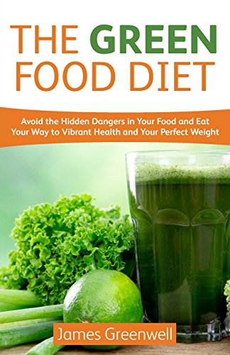 The Green Food Diet: Avoid the Hidden Dangers in Your Food and Eat Your Way to Vibrant Health and Your Perfect Weight