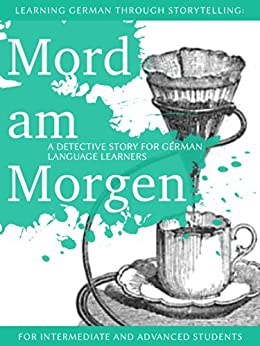 Learning German through Storytelling: Mord Am Morgen - a detective story for German language learners (includes exercises) for intermediate and advanced by [Klein, André]
