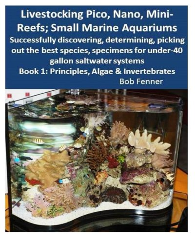 Livestocking Pico, Nano, Mini-Reefs; Small Marine Aquariums: Book 1: Algae & Invertebrates; Successfully discovering, determining, picking out the for under-40 gallon saltwater systems (Aquarium Gal 40)