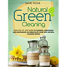 Natural Green Cleaning: Your Step-By-Step Guide to Cleaning, Organizing, and Maintaining an Immaculate Home with Natural Cleaning Recipes (English Edition)