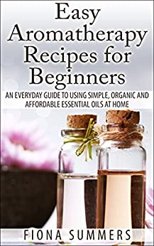 Easy Aromatherapy Recipes For Beginners: An Everyday Guide to Using Simple, Organic and Affordable Essential Oils at Home (English Edition) par [Summers, Fiona]
