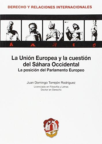 La Unión Europea y la cuestión del Sahara Occidental: La posición del Parlamento Europeo (Derecho Internacional y Relaciones Internacionales) por Juan Domingo Torrejón Rodríguez