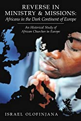 Reverse In Ministry And Missions: Africans In The Dark Continent Of Europe: An Historical Study Of African Churches In Europe