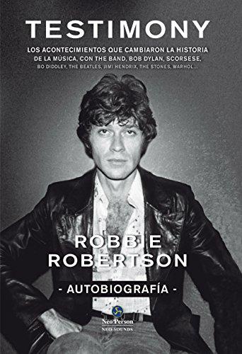 Testimony. Los acontecimientos que cambiaron la historia de la música, con The Band, Bob Dylan, Scorsese (Neo-sounds) por Robbie Robertson