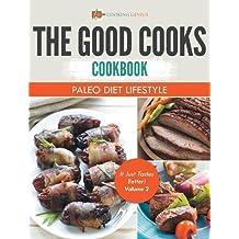 The Good Cooks Cookbook: Paleo Diet Lifestyle - It Just Tastes Better! Volume 2