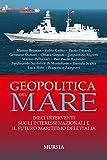 Geopolitica del mare. Dieci interventi sugli interessi nazionali e il futuro marittimo dell'Italia (Biblioteca del mare)