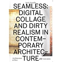 Seamless: Digital Collage and Dirty Realism in Contemporary Architecture (Architecture at Rice)